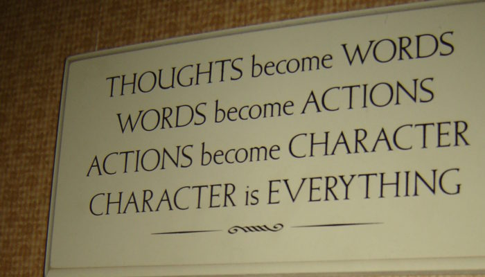 Thoughts Become Words, Words Become Actions, Actions Become Character, Character is Everything